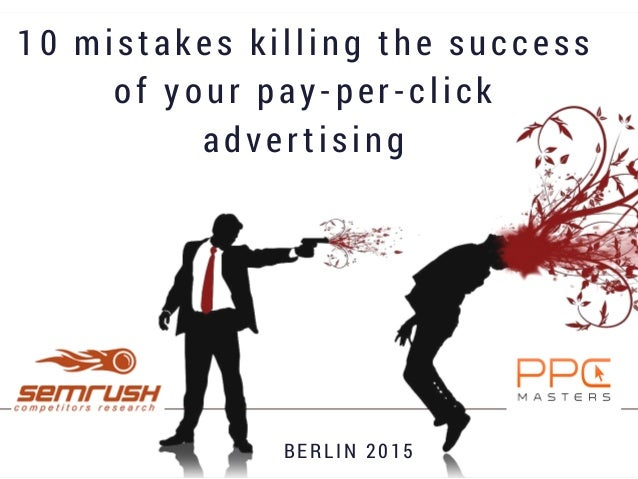 10 mistakes killing the success of your pay-per-click advertising BE R L I N 2 0 1 5