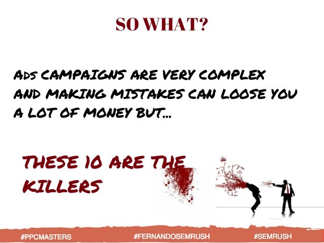 Ads CAMPAIGNS ARE VERY COMPLEX AND MAKING MISTAKES CAN LOOSE YOU A LOT OF MONEY BUT... SO WHAT? THESE 10 ARE THE KILLERS #...
