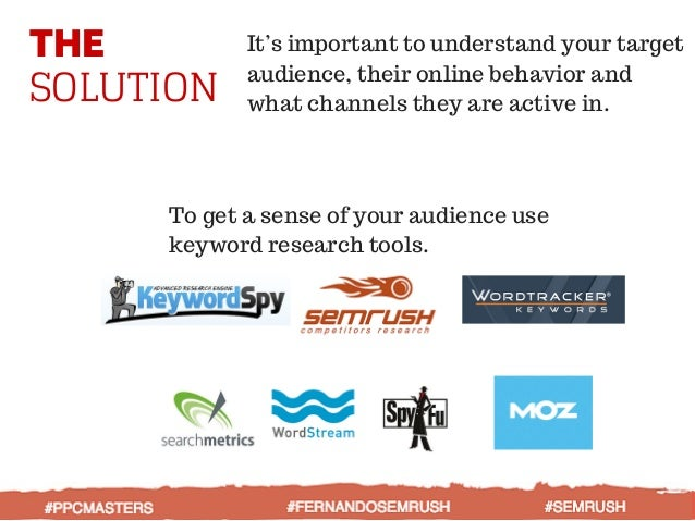 THE SOLUTION To get a sense of your audience use keyword research tools. It's important to understand your target audience...