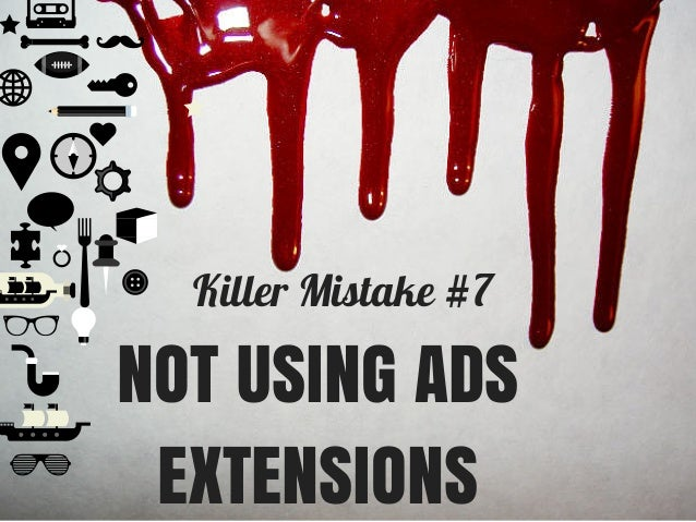 Killer Mistake #7 NOT USING ADS EXTENSIONS