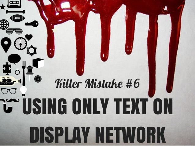Killer Mistake #6 USING ONLY TEXT ON DISPLAY NETWORK