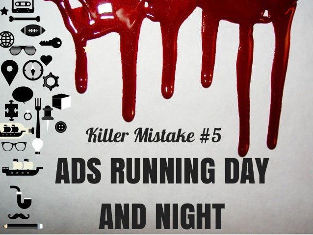 Killer Mistake #5 ADS RUNNING DAY AND NIGHT