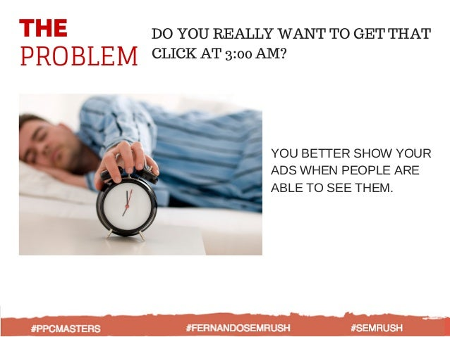 THE PROBLEM DO YOU REALLY WANT TO GET THAT CLICK AT 3:00 AM? YOU BETTER SHOW YOUR ADS WHEN PEOPLE ARE ABLE TO SEE THEM.