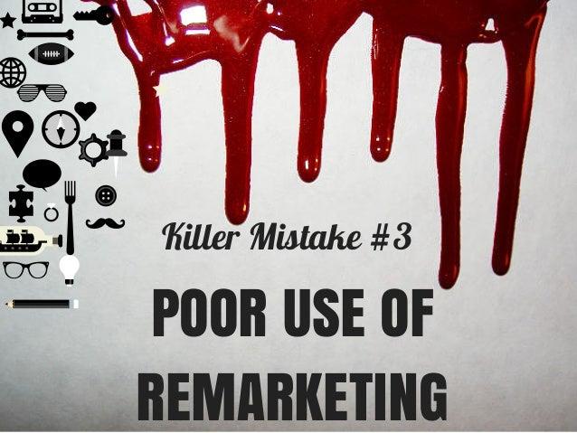 Killer Mistake #3 POOR USE OF REMARKETING