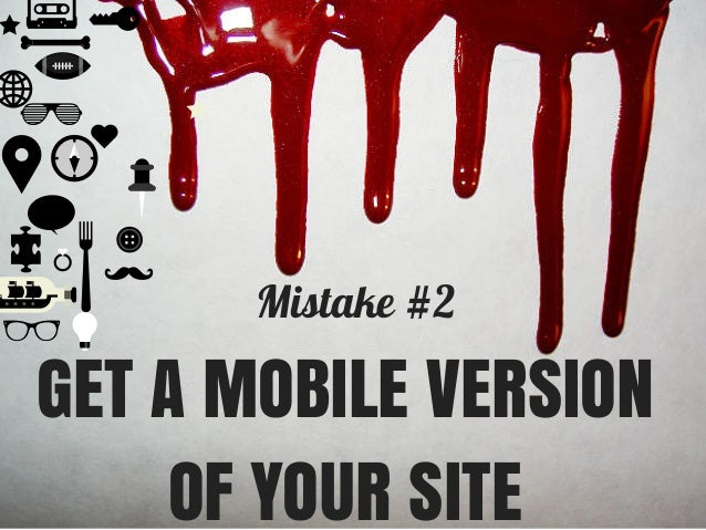 Mistake #2 GET A MOBILE VERSION OF YOUR SITE