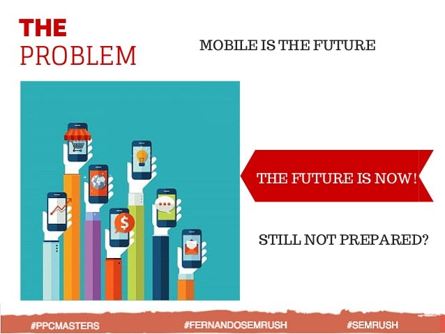 THE PROBLEM MOBILE IS THE FUTURE THE FUTURE IS NOW! STILL NOT PREPARED?