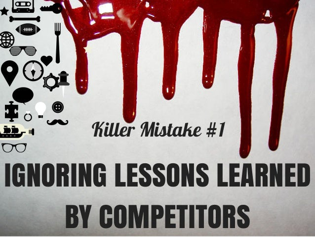 Killer Mistake #1 IGNORING LESSONS LEARNED BY COMPETITORS