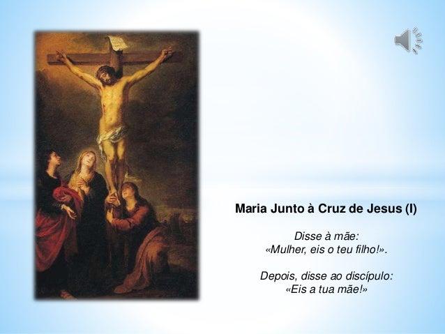 Maria Junto à Cruz de Jesus (I) Disse à mãe: «Mulher, eis o teu filho!». Depois, disse ao discípulo: «Eis a tua mãe!»