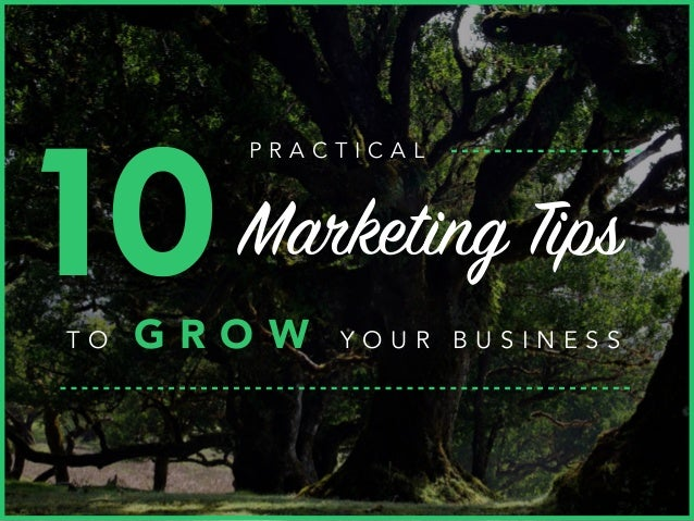10Marketing Tips T O G R O W Y O U R B U S I N E S S P R A C T I C A L