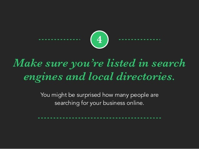 Make sure you're listed in search engines and local directories. You might be surprised how many people are searching for ...