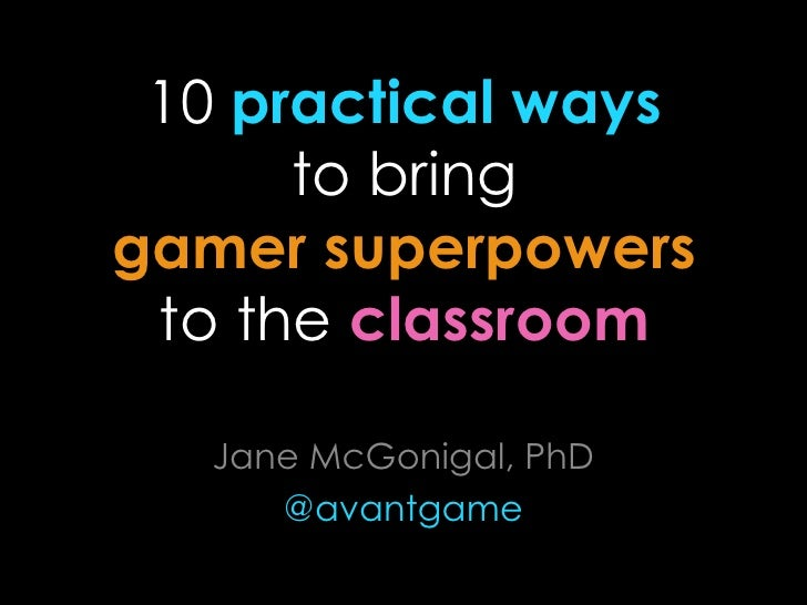 10 practical ways      to bringgamer superpowers to the classroom   Jane McGonigal, PhD      @avantgame