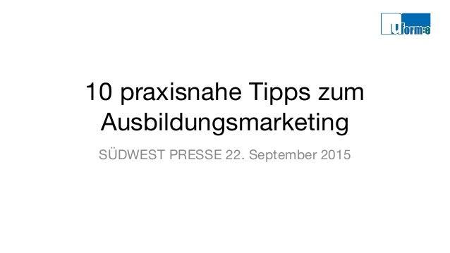 10 praxisnahe Tipps zum Ausbildungsmarketing SÜDWEST PRESSE 22. September 2015
