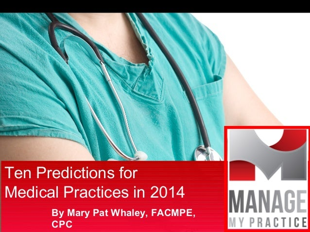 Ten Predictions for Medical Practices in 2014 By Mary Pat Whaley, FACMPE, CPC