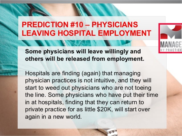 PREDICTION #10 – PHYSICIANS LEAVING HOSPITAL EMPLOYMENT Some physicians will leave willingly and others will be released f...