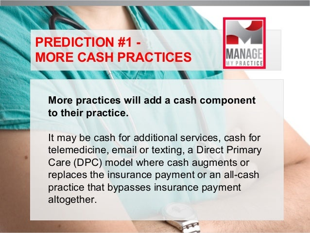 PREDICTION #1 MORE CASH PRACTICES More practices will add a cash component to their practice. It may be cash for additiona...