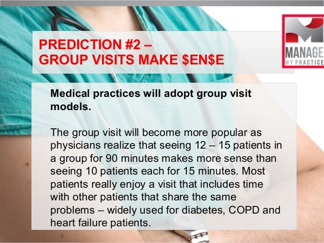 PREDICTION #2 – GROUP VISITS MAKE $EN$E Medical practices will adopt group visit models. The group visit will become more ...