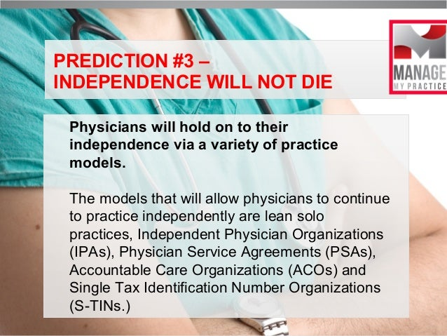 PREDICTION #3 – INDEPENDENCE WILL NOT DIE Physicians will hold on to their independence via a variety of practice models. ...