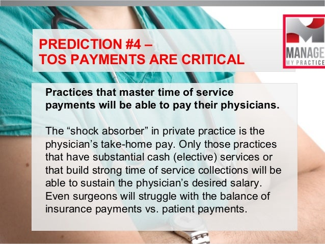 PREDICTION #4 – TOS PAYMENTS ARE CRITICAL Practices that master time of service payments will be able to pay their physici...