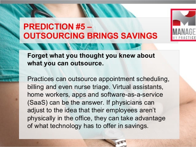 PREDICTION #5 – OUTSOURCING BRINGS SAVINGS Forget what you thought you knew about what you can outsource. Practices can ou...