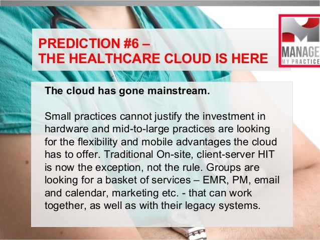PREDICTION #6 – THE HEALTHCARE CLOUD IS HERE The cloud has gone mainstream. Small practices cannot justify the investment ...