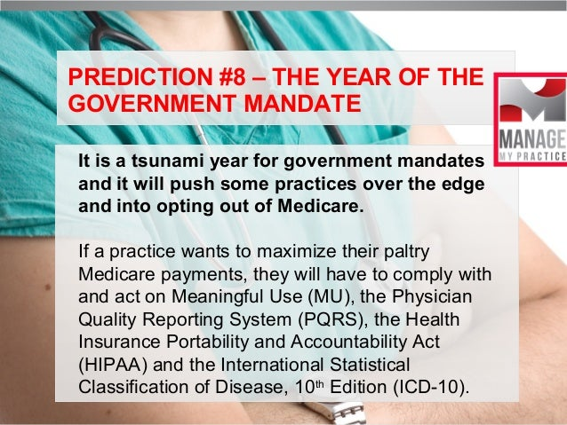PREDICTION #8 – THE YEAR OF THE GOVERNMENT MANDATE It is a tsunami year for government mandates and it will push some prac...