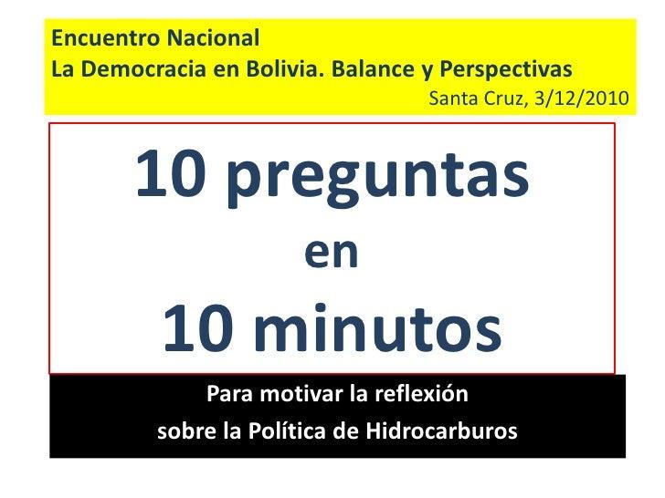 Encuentro Nacional<br />La Democracia en Bolivia. Balance y Perspectivas<br />Santa Cruz, 3/12/2010<br />10 preguntas en 1...