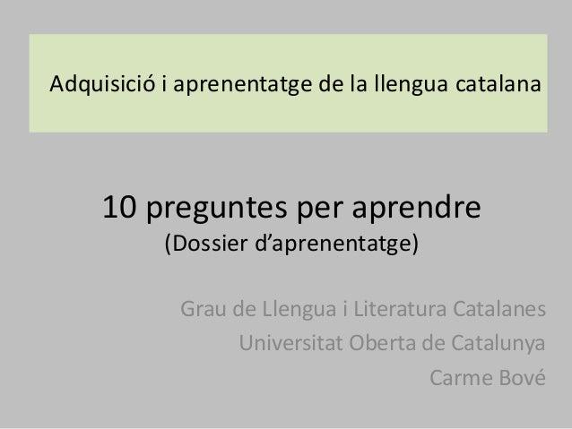 10 preguntes per aprendre (Dossier d'aprenentatge) Grau de Llengua i Literatura Catalanes Universitat Oberta de Catalunya ...