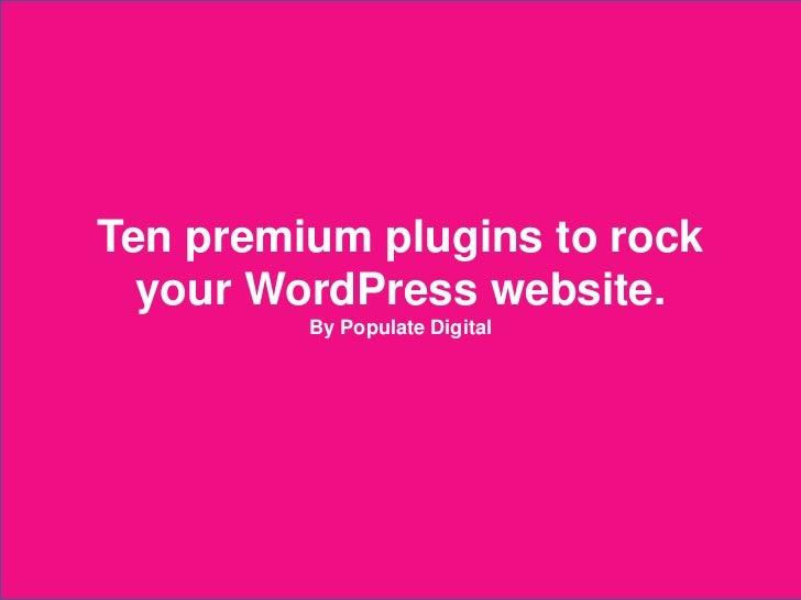 Ten premium plugins to rock      your WordPress website.                          By Populate Digital2012 © Populate Digital