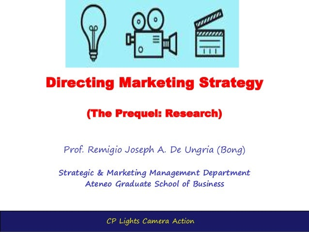CP Lights Camera Action Directing Marketing Strategy (The Prequel: Research) Prof. Remigio Joseph A. De Ungria (Bong) Stra...