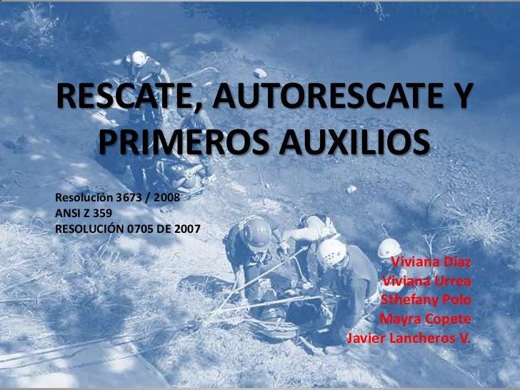 RESCATE, AUTORESCATE Y PRIMEROS AUXILIOS<br />Resolución 3673 / 2008<br />ANSI Z 359<br />RESOLUCIÓN 0705 DE 2007<br />Viv...