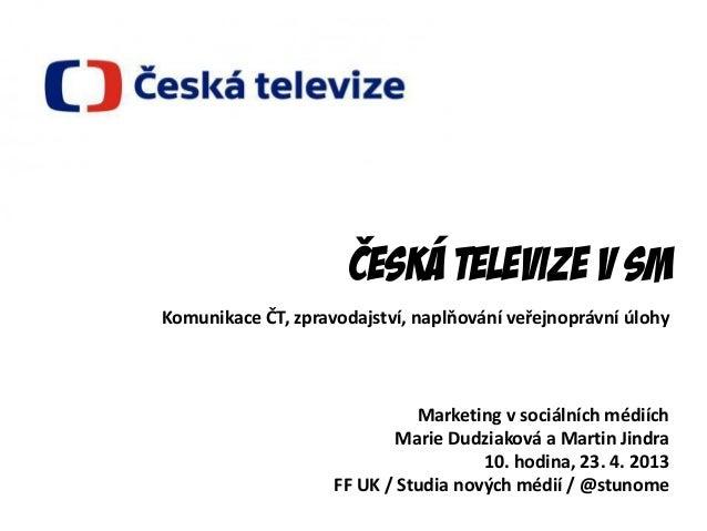Česká televize v sMMarketing v sociálních médiíchMarie Dudziaková a Martin Jindra10. hodina, 23. 4. 2013FF UK / Studia nov...