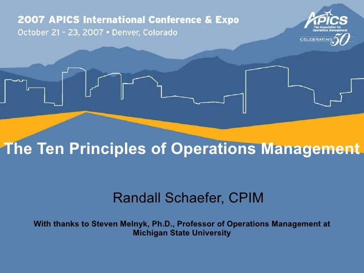 The Ten Principles of Operations Management Randall Schaefer, CPIM With thanks to Steven Melnyk, Ph.D., Professor of Opera...