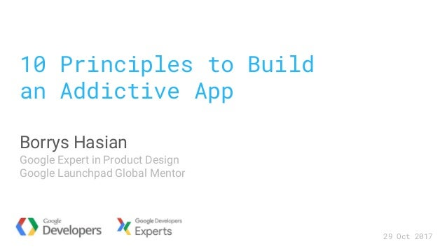 10 Principles to Build an Addictive App Borrys Hasian Google Expert in Product Design Google Launchpad Global Mentor 29 Oc...