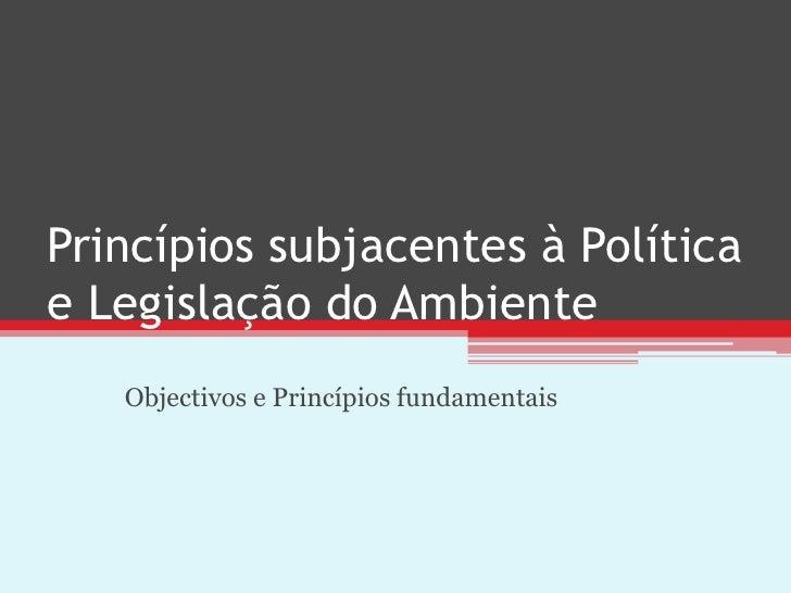 Princípios subjacentes à Políticae Legislação do Ambiente   Objectivos e Princípios fundamentais