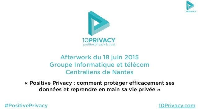 Afterwork du 18 juin 2015 Groupe Informatique et télécom Centraliens de Nantes «Positive Privacy : comment protéger efficac...