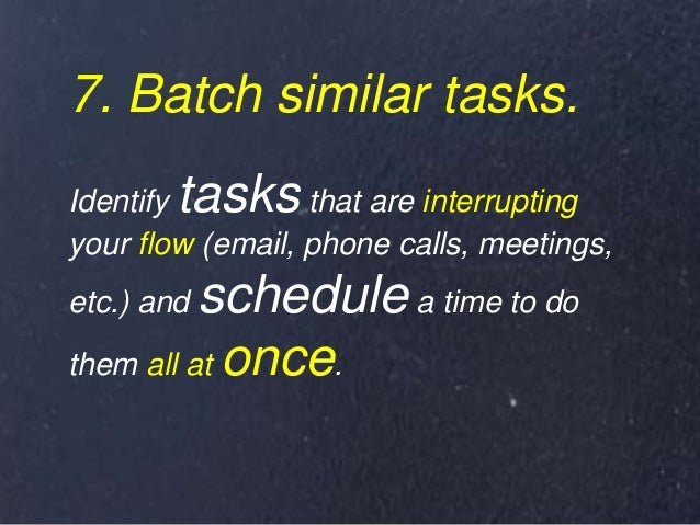 7. Batch similar tasks. Identify tasks that are interrupting your flow (email, phone calls, meetings, etc.) and schedule a...