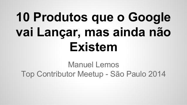 10 Produtos que o Google  vai Lançar, mas ainda não  Existem  Manuel Lemos  Top Contributor Meetup - São Paulo 2014