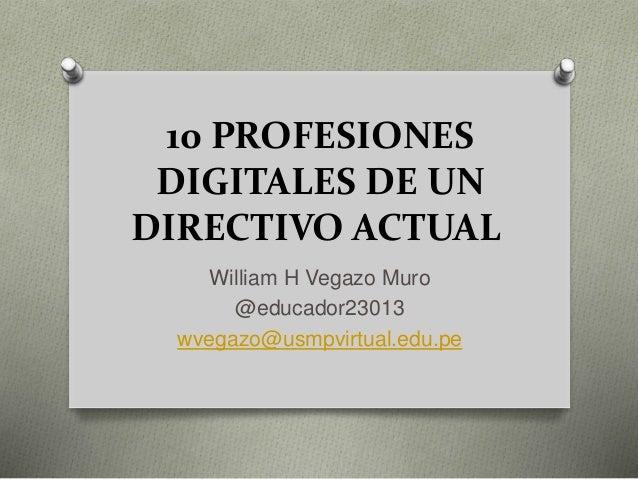 10 PROFESIONES DIGITALES DE UN DIRECTIVO ACTUAL William H Vegazo Muro @educador23013 wvegazo@usmpvirtual.edu.pe