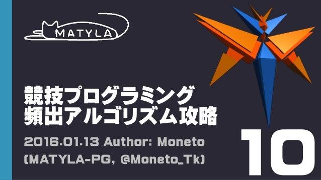 競技プログラミング 頻出アルゴリズム攻略 2016.01.13 Author: Moneto (MATYLA-PG, @Moneto_Tk) 10