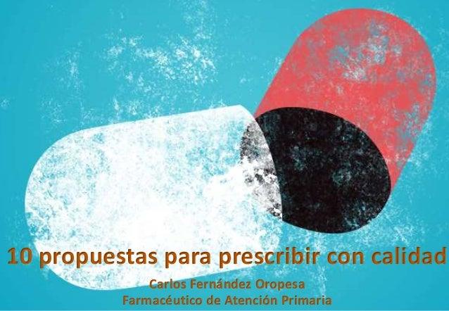 Carlos Fernández Oropesa Farmacéutico de Atención Primaria 10 propuestas para prescribir con calidad