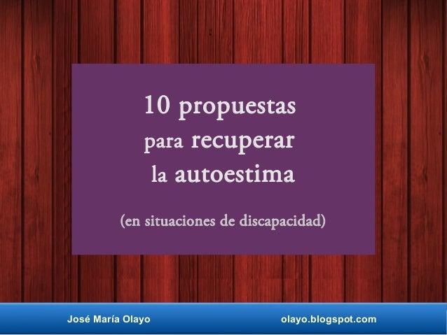10 propuestas para recuperar la autoestima (en situaciones de discapacidad) José María Olayo olayo.blogspot.com