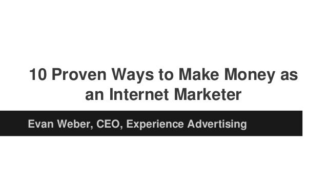 10 Proven Ways to Make Money as an Internet Marketer Evan Weber, CEO, Experience Advertising