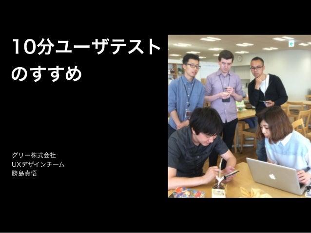 10分ユーザテスト のすすめ グリー株式会社 UXデザインチーム 勝島真悟