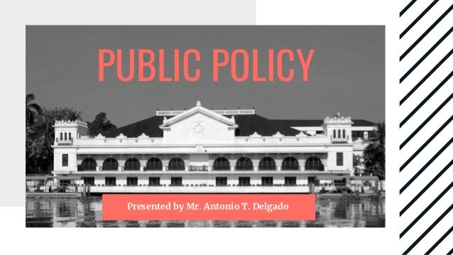 PUBLIC POLICY Presented by Mr. Antonio T. Delgado