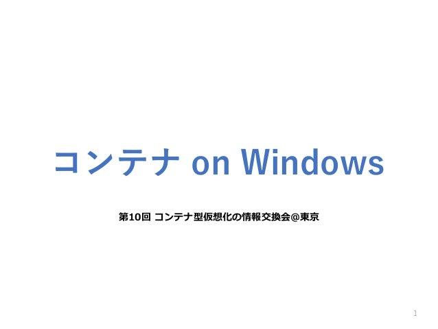 第10回 コンテナ型仮想化の情報交換会@東京 1 コンテナ on Windows