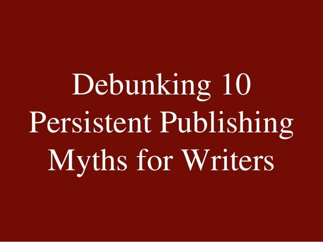 Debunking 10 Persistent Publishing Myths for Writers