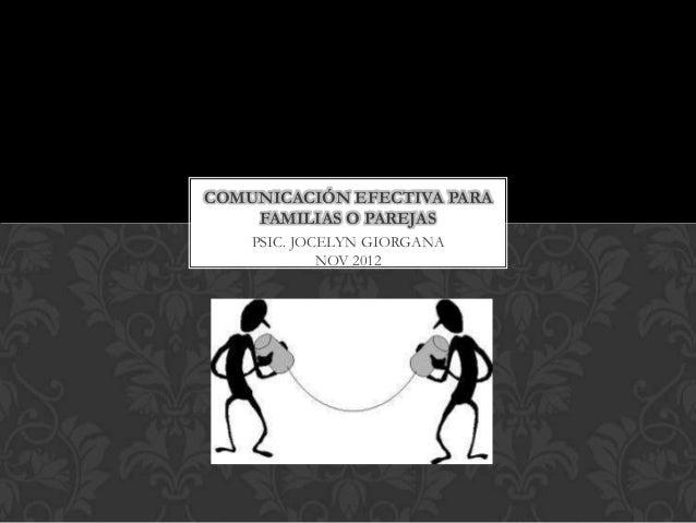 COMUNICACIÓN EFECTIVA PARA    FAMILIAS O PAREJAS    PSIC. JOCELYN GIORGANA             NOV 2012