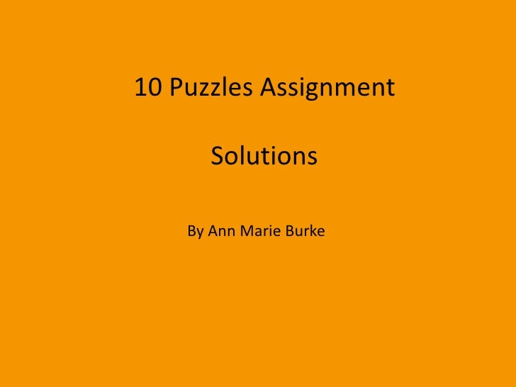 10 Puzzles Assignment       Solutions    By Ann Marie Burke