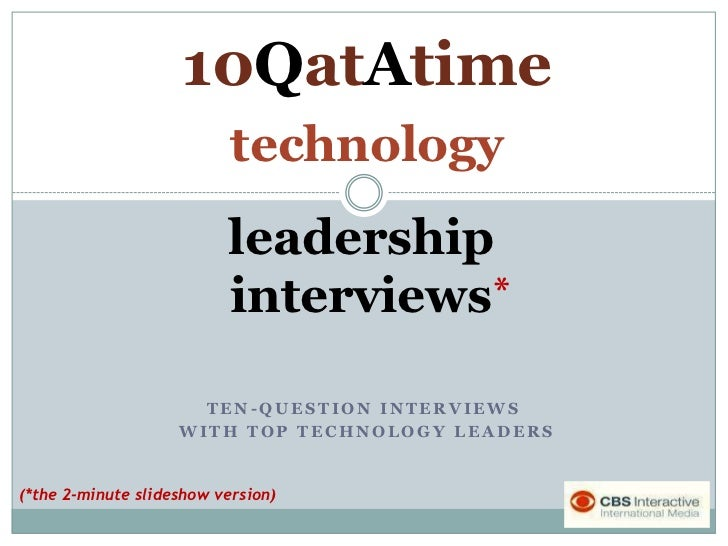 10QatAtime<br />technology<br />leadership<br />interviews<br />*<br />Ten-question interviews<br /> with top technology l...