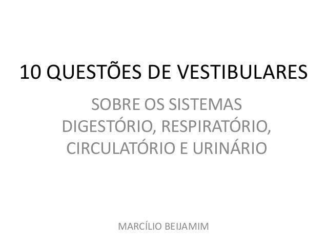 10 QUESTÕES DE VESTIBULARES SOBRE OS SISTEMAS DIGESTÓRIO, RESPIRATÓRIO, CIRCULATÓRIO E URINÁRIO MARCÍLIO BEIJAMIM